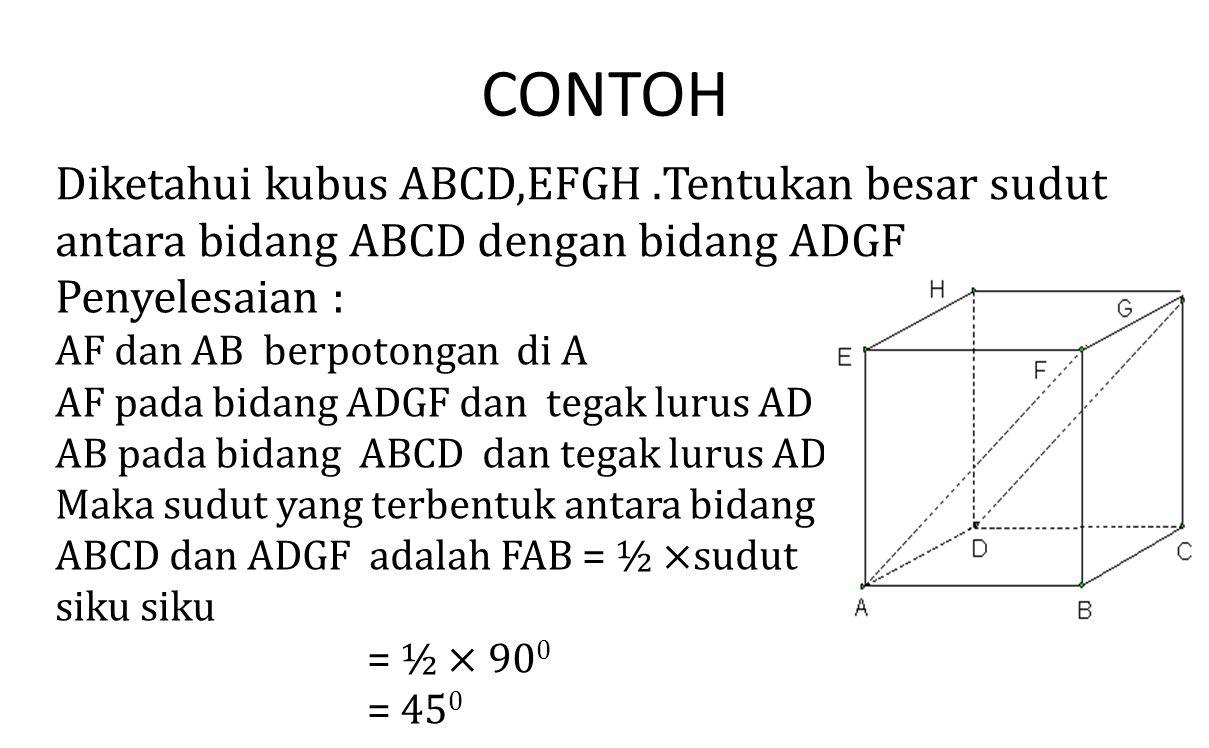 CONTOH Diketahui kubus ABCD,EFGH.Tentukan besar sudut antara bidang ABCD dengan bidang ADGF Penyelesaian :
