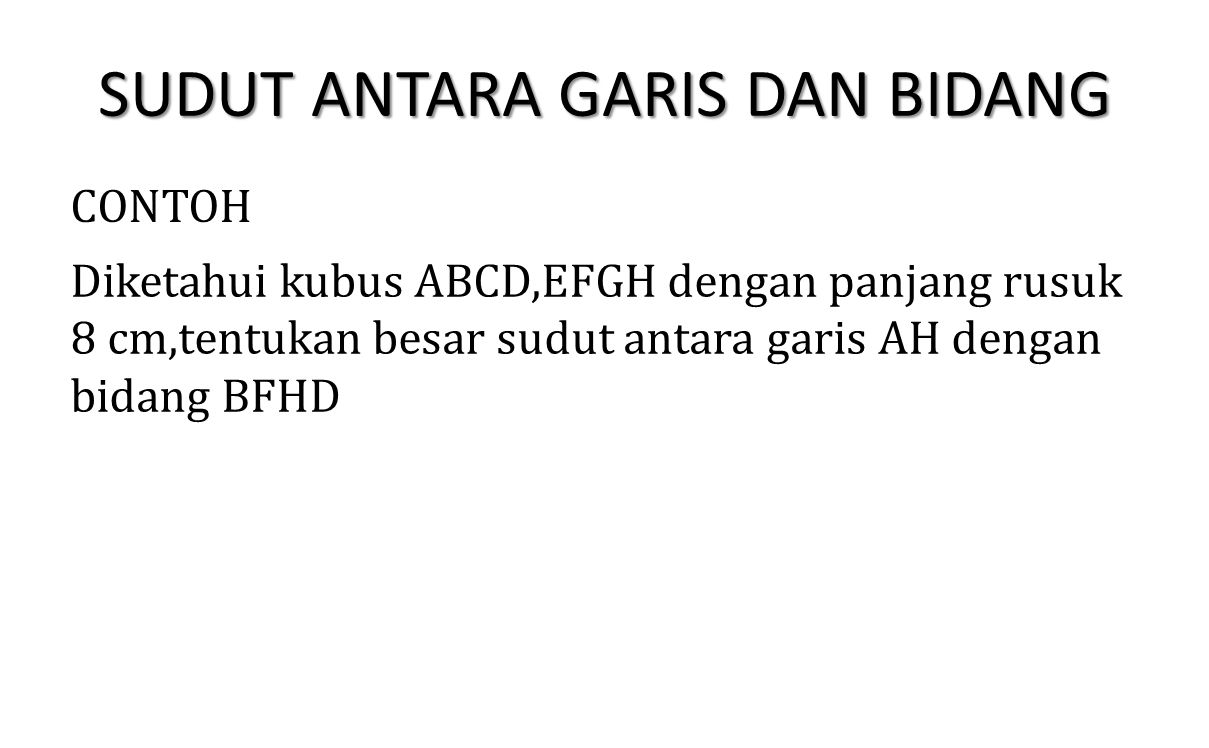 SUDUT ANTARA GARIS DAN BIDANG CONTOH Diketahui kubus ABCD,EFGH dengan panjang rusuk 8 cm,tentukan besar sudut antara garis AH dengan bidang BFHD