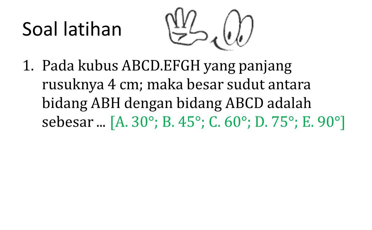 Soal latihan 1.Pada kubus ABCD.EFGH yang panjang rusuknya 4 cm; maka besar sudut antara bidang ABH dengan bidang ABCD adalah sebesar... [A. 30°; B. 45