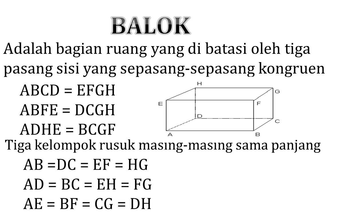 Adalah bagian ruang yang di batasi oleh tiga pasang sisi yang sepasang-sepasang kongruen ABCD = EFGH ABFE = DCGH ADHE = BCGF Tiga kelompok rusuk masin