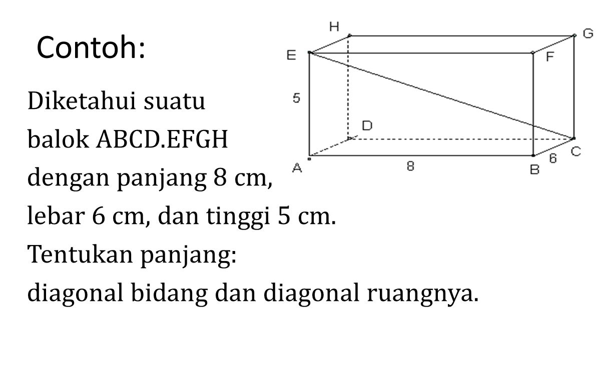 Contoh: Diketahui suatu balok ABCD.EFGH dengan panjang 8 cm, lebar 6 cm, dan tinggi 5 cm. Tentukan panjang: diagonal bidang dan diagonal ruangnya.
