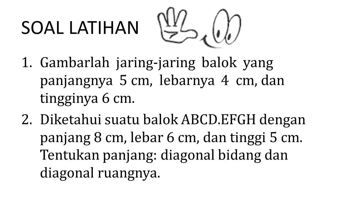 SOAL LATIHAN 1.Gambarlah jaring-jaring balok yang panjangnya 5 cm, lebarnya 4 cm, dan tingginya 6 cm. 2.Diketahui suatu balok ABCD.EFGH dengan panjang
