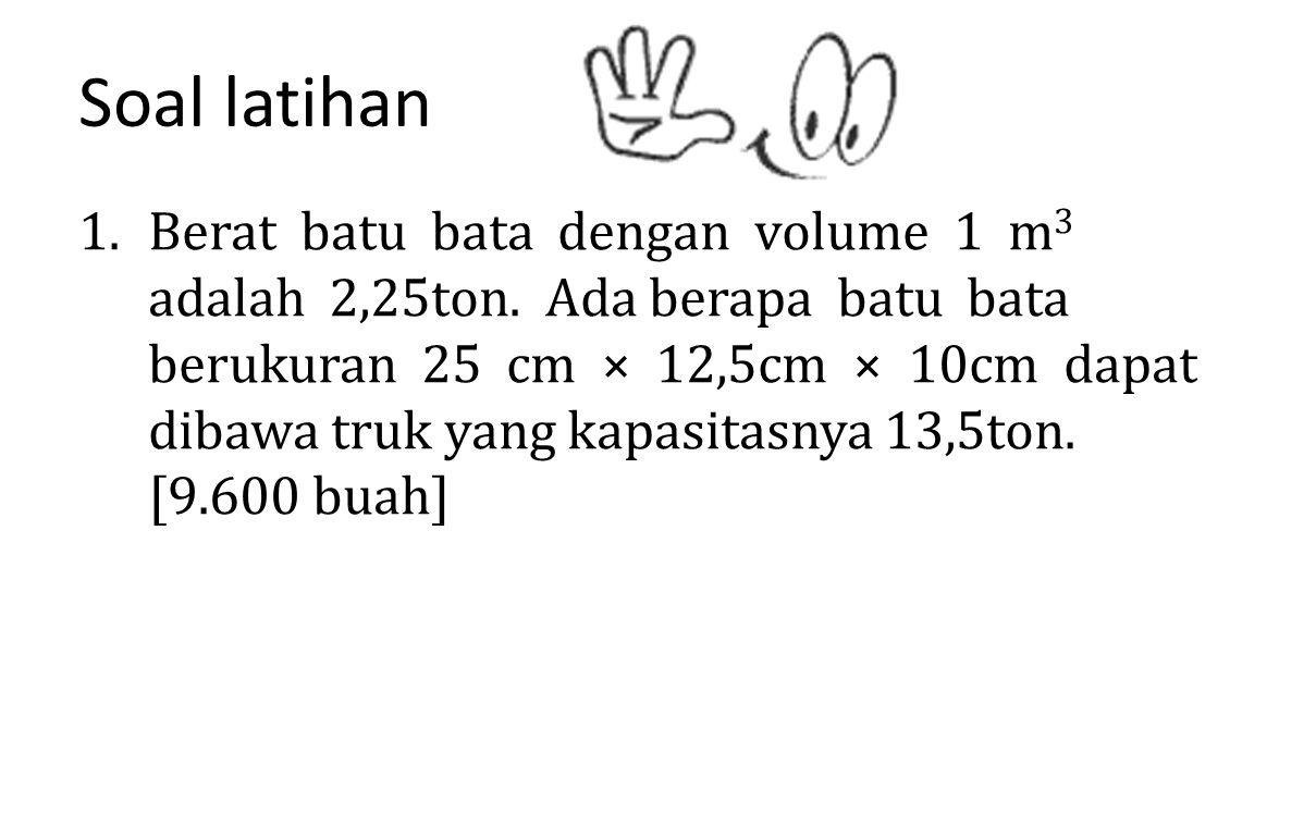 Soal latihan 1.Berat batu bata dengan volume 1 m 3 adalah 2,25ton. Ada berapa batu bata berukuran 25 cm × 12,5cm × 10cm dapat dibawa truk yang kapasit