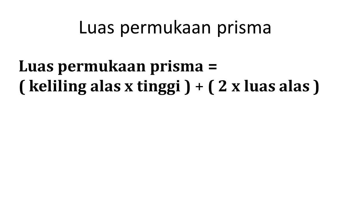 Luas permukaan prisma Luas permukaan prisma = ( keliling alas x tinggi ) + ( 2 x luas alas )