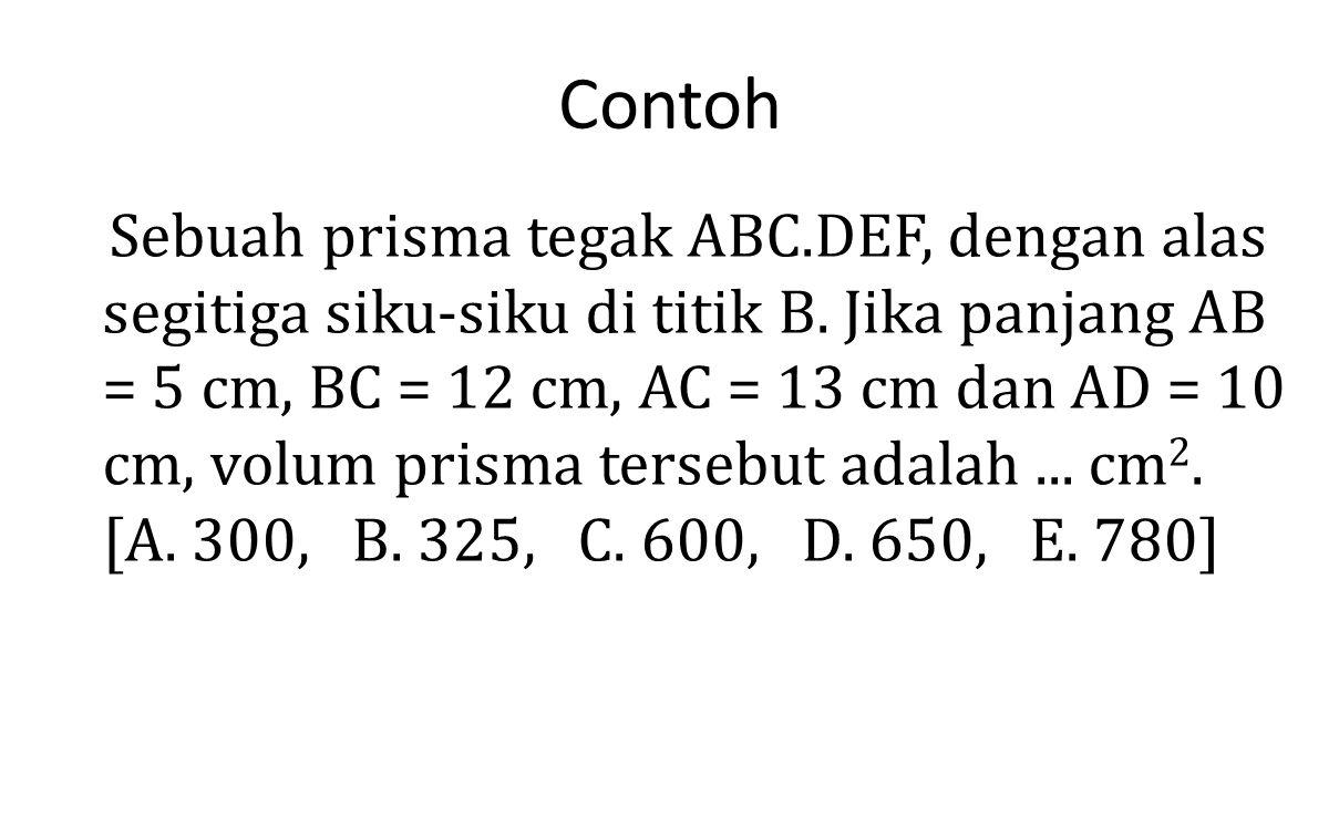 Contoh Sebuah prisma tegak ABC.DEF, dengan alas segitiga siku-siku di titik B. Jika panjang AB = 5 cm, BC = 12 cm, AC = 13 cm dan AD = 10 cm, volum pr