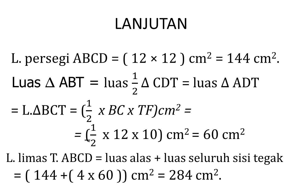 LANJUTAN L. persegi ABCD = ( 12 × 12 ) cm 2 = 144 cm 2. L. limas T. ABCD = luas alas + luas seluruh sisi tegak = ( 144 +( 4 x 60 )) cm 2 = 284 cm 2.