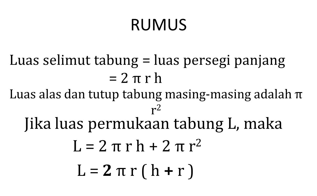 RUMUS Luas selimut tabung = luas persegi panjang = 2 π r h Luas alas dan tutup tabung masing-masing adalah π r 2 Jika luas permukaan tabung L, maka L