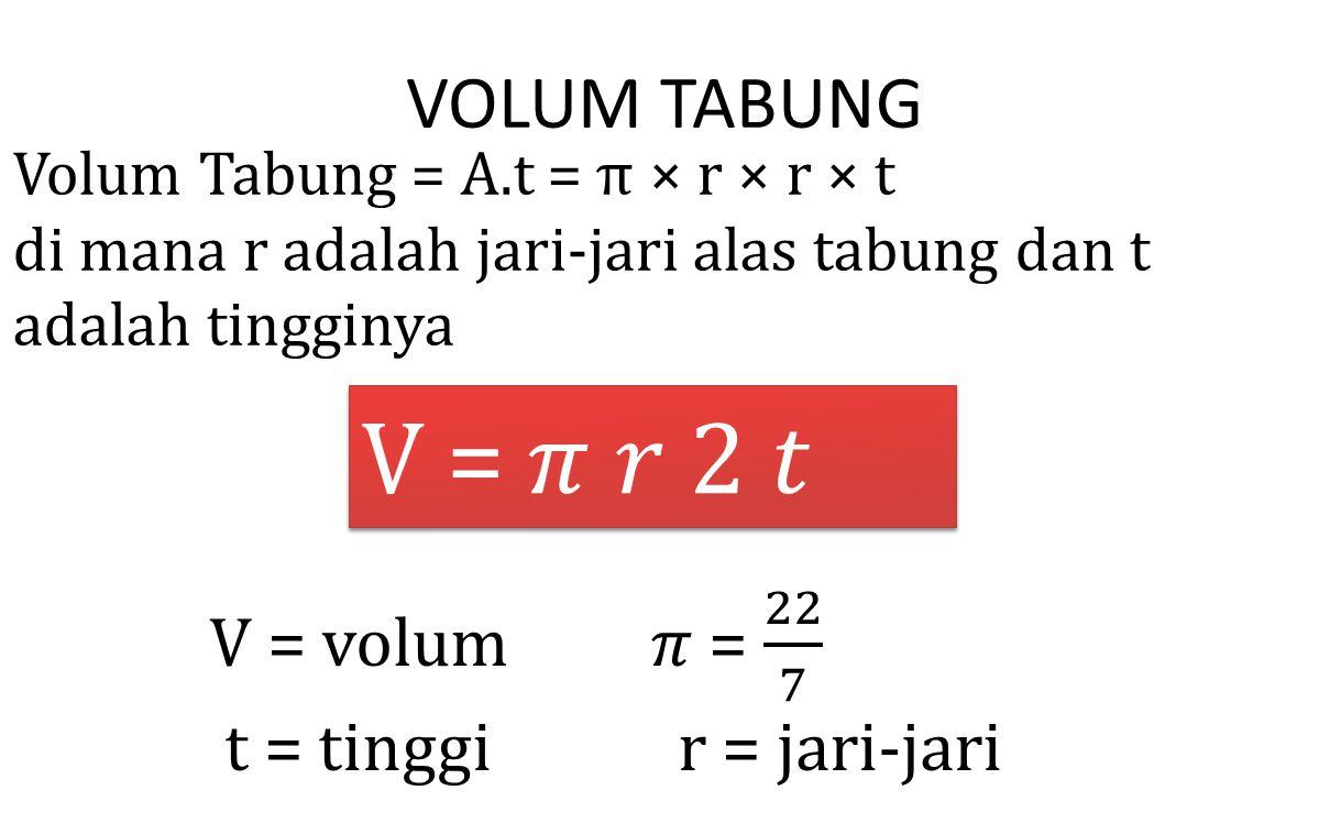 VOLUM TABUNG Volum Tabung = A.t = π × r × r × t di mana r adalah jari-jari alas tabung dan t adalah tingginya