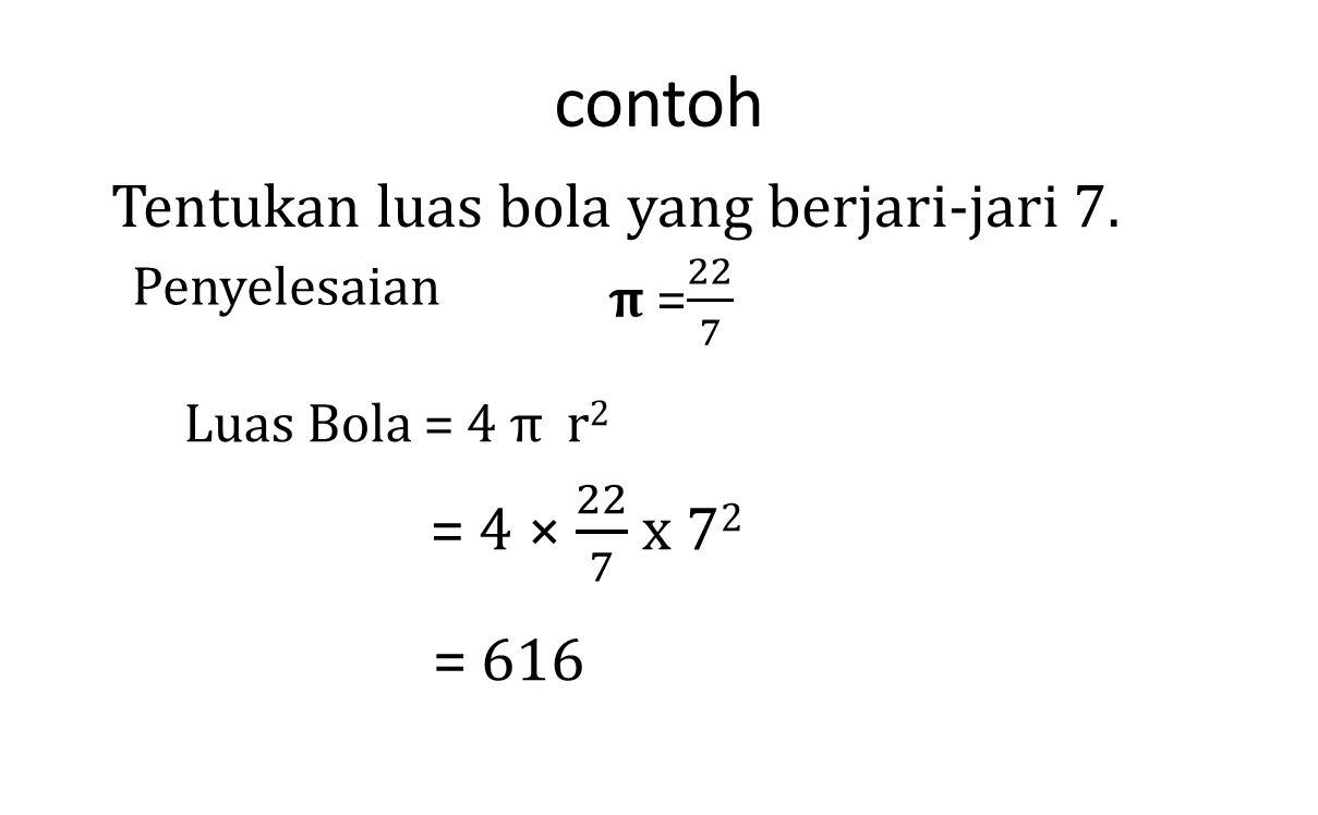contoh Tentukan luas bola yang berjari-jari 7. Penyelesaian Luas Bola = 4 π r 2 = 616