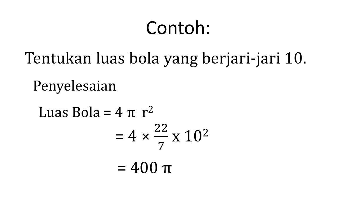 Contoh: Tentukan luas bola yang berjari-jari 10. Penyelesaian Luas Bola = 4 π r 2 = 400 π