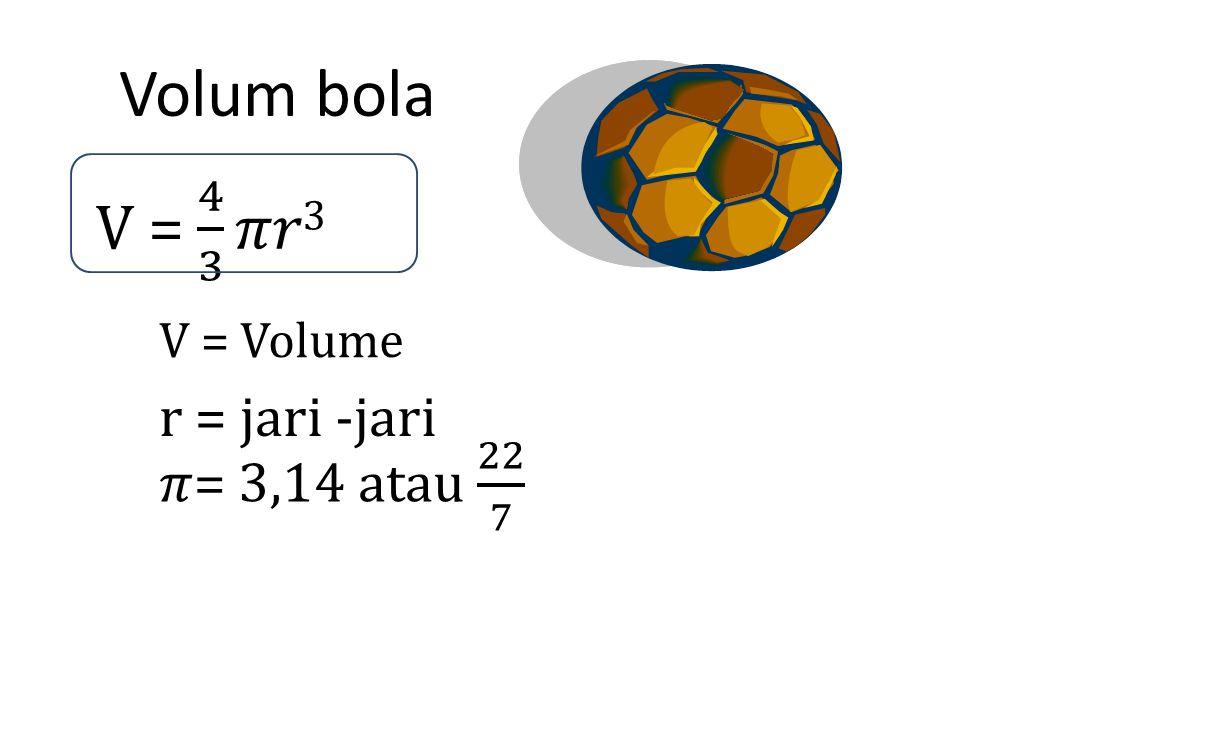 Volum bola V = Volume r = jari -jari