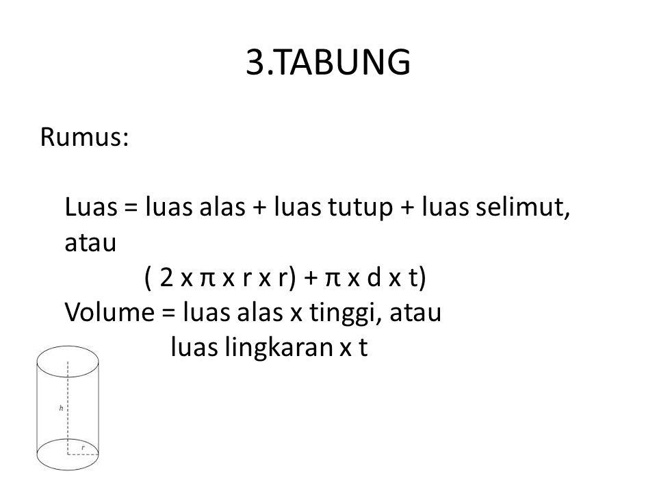 3.TABUNG Rumus: Luas = luas alas + luas tutup + luas selimut, atau ( 2 x π x r x r) + π x d x t) Volume = luas alas x tinggi, atau luas lingkaran x t