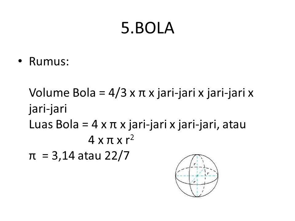 5.BOLA Rumus: Volume Bola = 4/3 x π x jari-jari x jari-jari x jari-jari Luas Bola = 4 x π x jari-jari x jari-jari, atau 4 x π x r 2 π = 3,14 atau 22/7