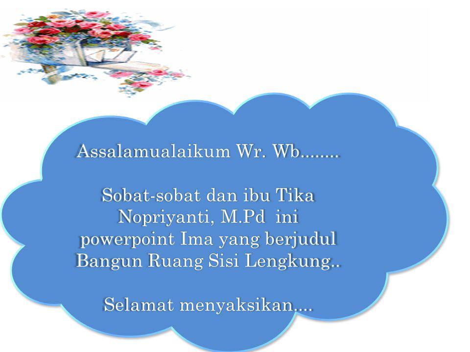Assalamualaikum Wr. Wb........ Sobat-sobat dan ibu Tika Nopriyanti, M.Pd ini powerpoint Ima yang berjudul Bangun Ruang Sisi Lengkung.. Selamat menyaks