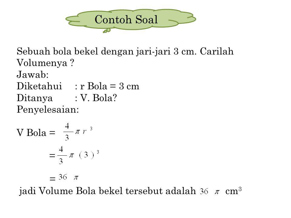 Sebuah bola bekel dengan jari-jari 3 cm. Carilah Volumenya ? Jawab: Diketahui: r Bola = 3 cm Ditanya: V. Bola? Penyelesaian: V Bola = = jadi Volume Bo