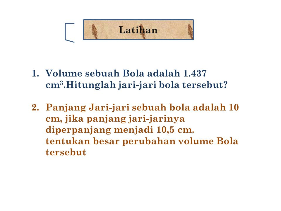 Latihan 1.Volume sebuah Bola adalah 1.437 cm 3.Hitunglah jari-jari bola tersebut? 2. Panjang Jari-jari sebuah bola adalah 10 cm, jika panjang jari-jar