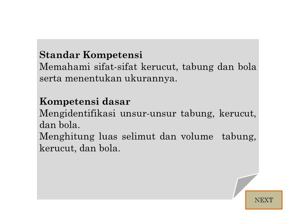 Standar Kompetensi Memahami sifat-sifat kerucut, tabung dan bola serta menentukan ukurannya. Kompetensi dasar Mengidentifikasi unsur-unsur tabung, ker