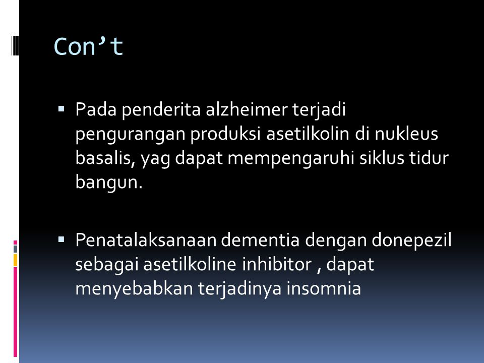 Con't  Pada penderita alzheimer terjadi pengurangan produksi asetilkolin di nukleus basalis, yag dapat mempengaruhi siklus tidur bangun.