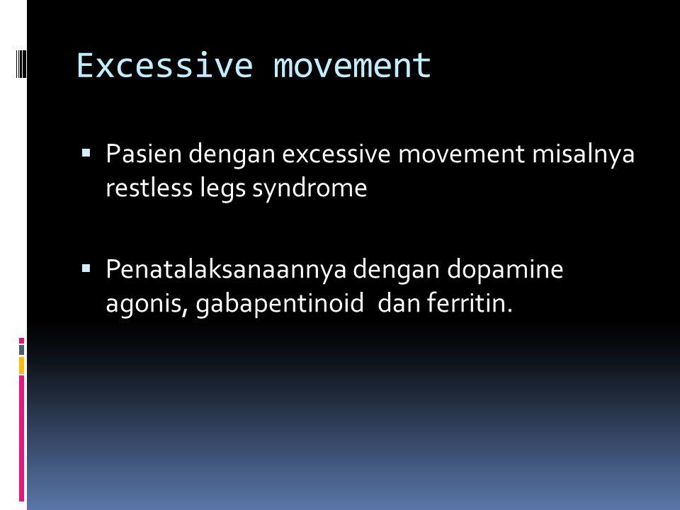 Excessive movement  Pasien dengan excessive movement misalnya restless legs syndrome  Penatalaksanaannya dengan dopamine agonis, gabapentinoid dan ferritin.