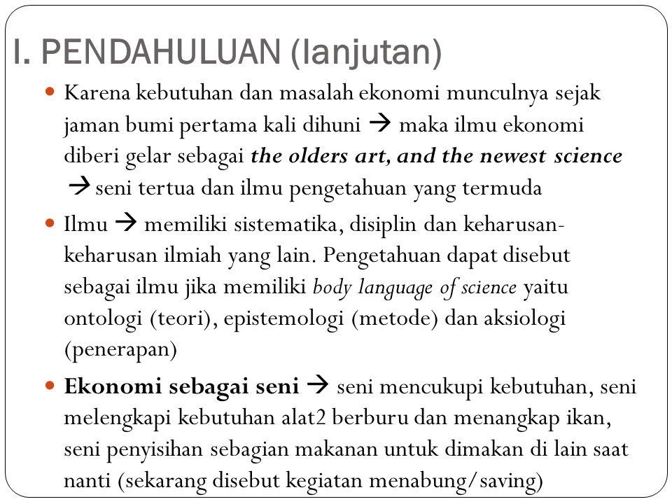 I. PENDAHULUAN (lanjutan) Karena kebutuhan dan masalah ekonomi munculnya sejak jaman bumi pertama kali dihuni  maka ilmu ekonomi diberi gelar sebagai