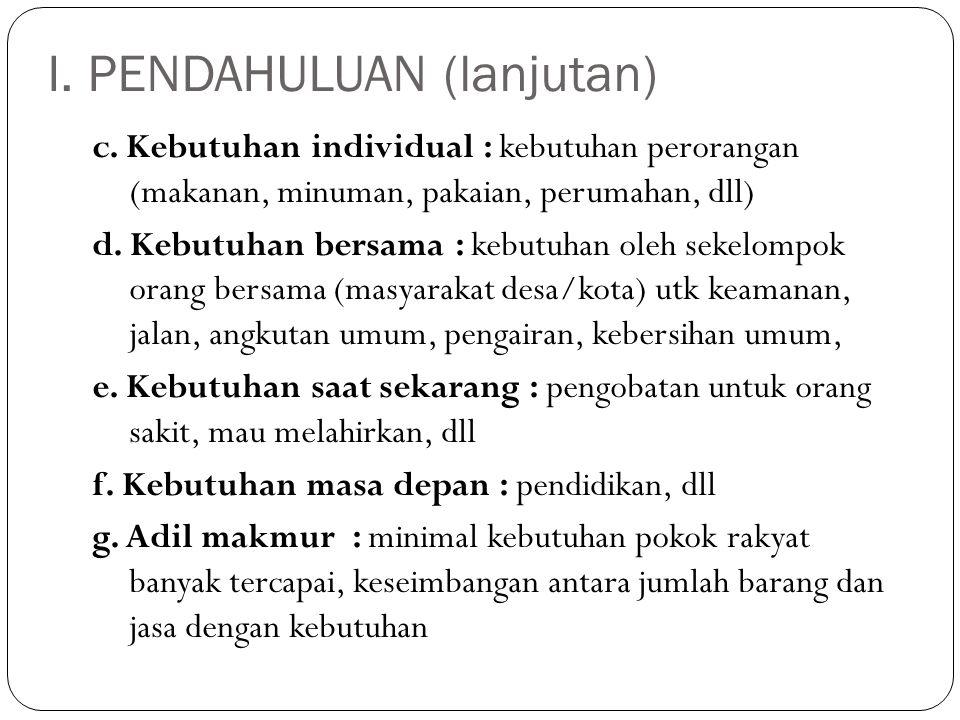 I. PENDAHULUAN (lanjutan) c. Kebutuhan individual : kebutuhan perorangan (makanan, minuman, pakaian, perumahan, dll) d. Kebutuhan bersama : kebutuhan
