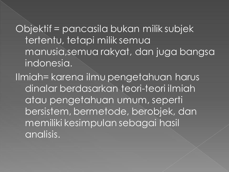Objektif = pancasila bukan milik subjek tertentu, tetapi milik semua manusia,semua rakyat, dan juga bangsa indonesia. Ilmiah= karena ilmu pengetahuan