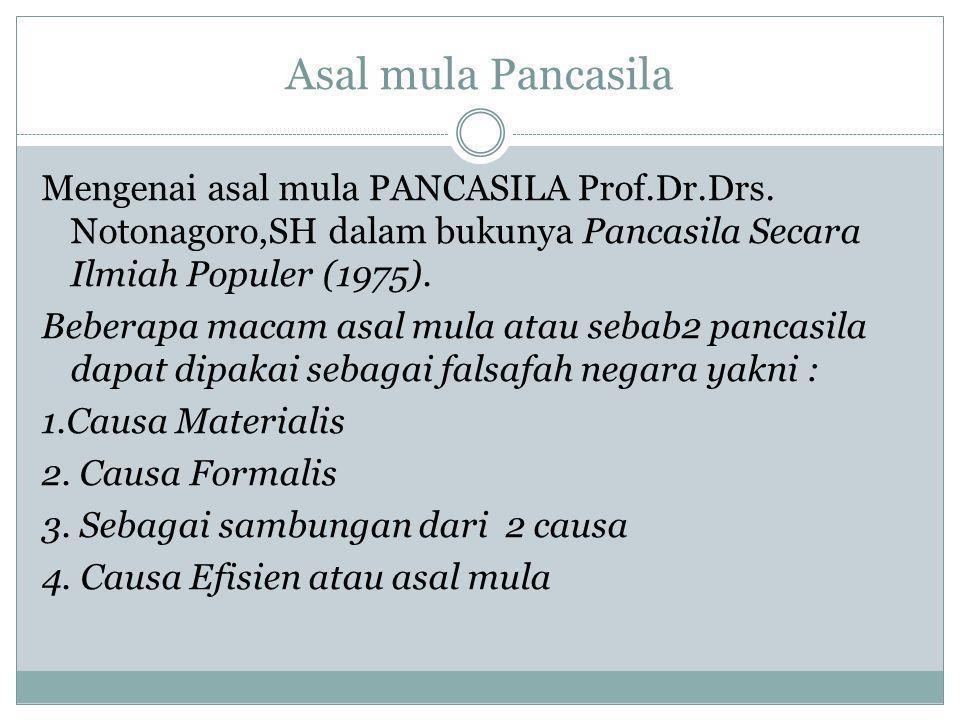 Asal mula Pancasila Mengenai asal mula PANCASILA Prof.Dr.Drs. Notonagoro,SH dalam bukunya Pancasila Secara Ilmiah Populer (1975). Beberapa macam asal