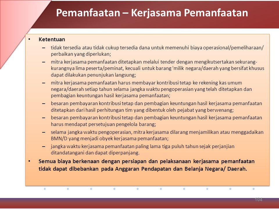 Ketentuan – tidak tersedia atau tidak cukup tersedia dana untuk memenuhi biaya operasional/pemeliharaan/ perbaikan yang diperlukan; – mitra kerjasama pemanfaatan ditetapkan melalui tender dengan mengikutsertakan sekurang- kurangnya lima peserta/peminat, kecuali untuk barang milik negara/daerah yang bersifat khusus dapat dilakukan penunjukan langsung; – mitra kerjasama pemanfaatan harus membayar kontribusi tetap ke rekening kas umum negara/daerah setiap tahun selama jangka waktu pengoperasian yang telah ditetapkan dan pembagian keuntungan hasil kerjasama pemanfaatan; – besaran pembayaran kontribusi tetap dan pembagian keuntungan hasil kerjasama pemanfaatan ditetapkan dari hasil perhitungan tim yang dibentuk oleh pejabat yang berwenang; – besaran pembayaran kontribusi tetap dan pembagian keuntungan hasil kerjasama pemanfaatan harus mendapat persetujuan pengelola barang; – selama jangka waktu pengoperasian, mitra kerjasama dilarang menjamilikan atau menggadaikan BMN/D yang menjadi obyek kerjasama pemanfaatan; – jangka waktu kerjasama pemanfaatan paling lama tiga puluh tahun sejak perjanjian ditandatangani dan dapat diperpanjang.
