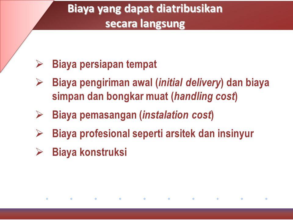 Biaya yang dapat diatribusikan secara langsung  Biaya persiapan tempat  Biaya pengiriman awal ( initial delivery ) dan biaya simpan dan bongkar muat ( handling cost )  Biaya pemasangan ( instalation cost )  Biaya profesional seperti arsitek dan insinyur  Biaya konstruksi