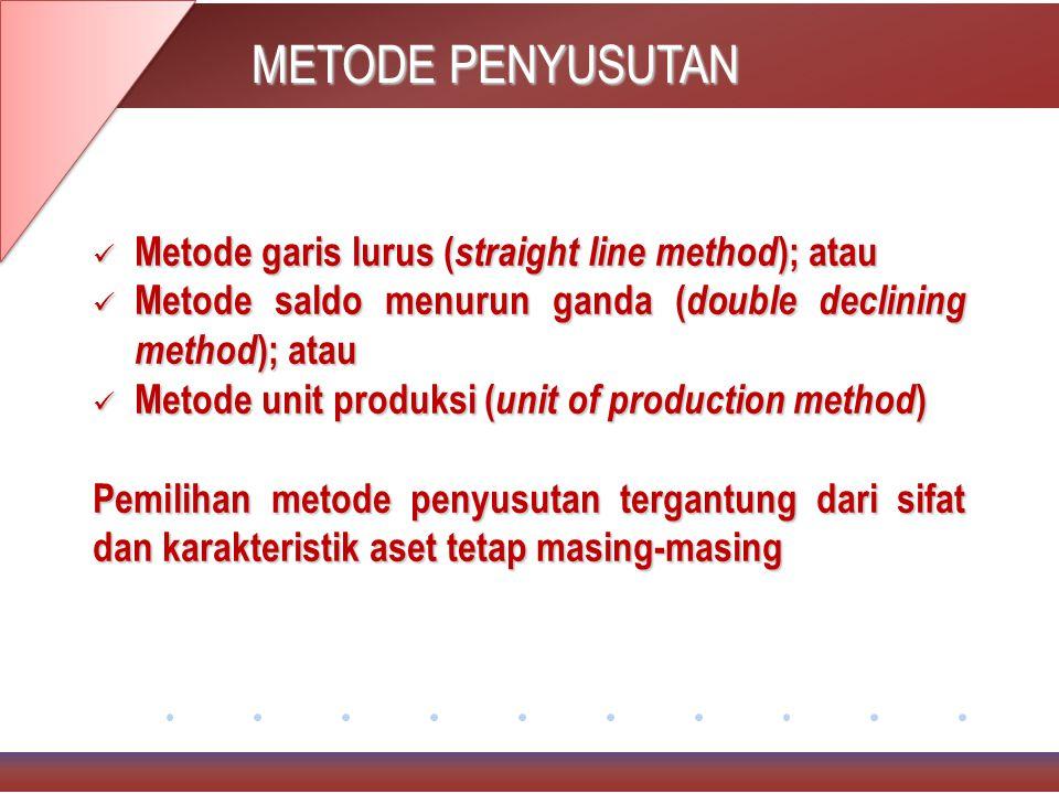 METODE PENYUSUTAN Metode garis lurus ( straight line method ); atau Metode garis lurus ( straight line method ); atau Metode saldo menurun ganda ( double declining method ); atau Metode saldo menurun ganda ( double declining method ); atau Metode unit produksi ( unit of production method ) Metode unit produksi ( unit of production method ) Pemilihan metode penyusutan tergantung dari sifat dan karakteristik aset tetap masing-masing