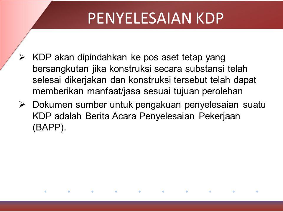 PENYELESAIAN KDP  KDP akan dipindahkan ke pos aset tetap yang bersangkutan jika konstruksi secara substansi telah selesai dikerjakan dan konstruksi tersebut telah dapat memberikan manfaat/jasa sesuai tujuan perolehan  Dokumen sumber untuk pengakuan penyelesaian suatu KDP adalah Berita Acara Penyelesaian Pekerjaan (BAPP).