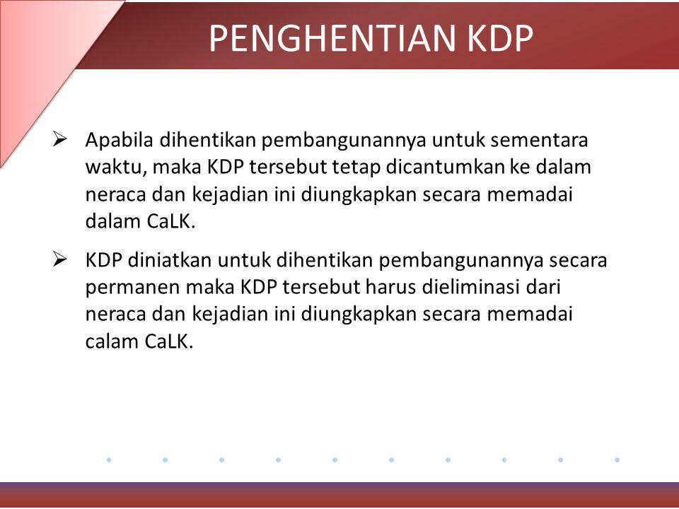 PENGHENTIAN KDP  Apabila dihentikan pembangunannya untuk sementara waktu, maka KDP tersebut tetap dicantumkan ke dalam neraca dan kejadian ini diungkapkan secara memadai dalam CaLK.