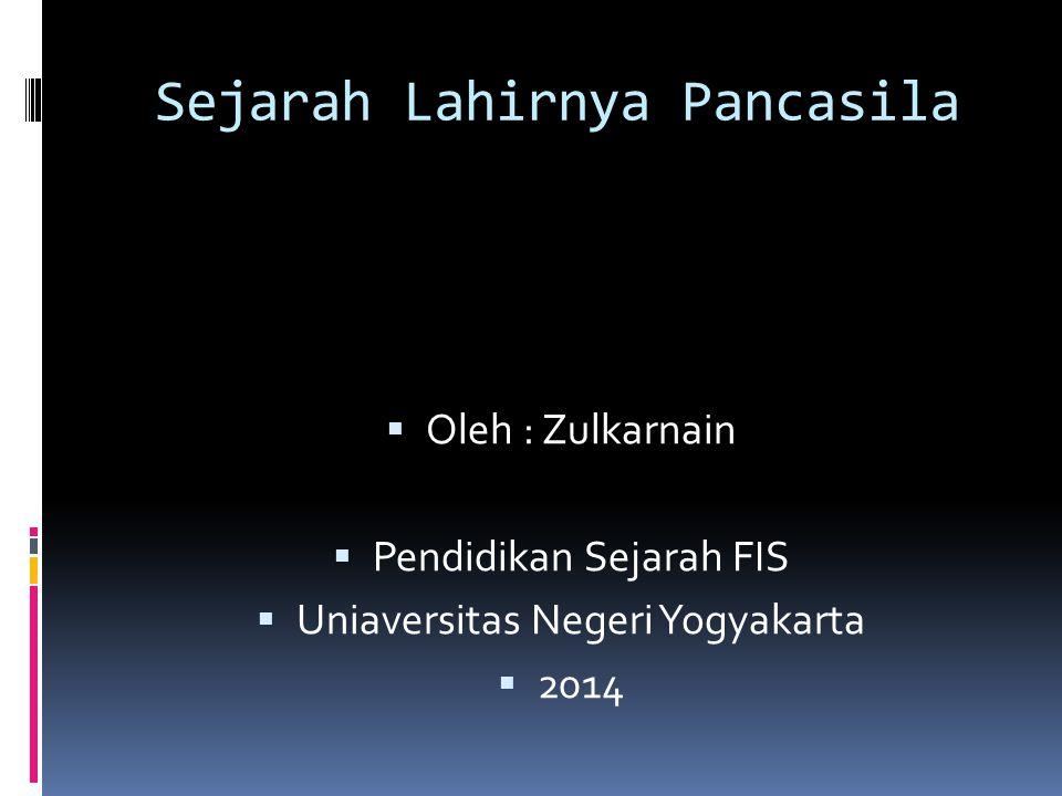 Sejarah Lahirnya Pancasila  Oleh : Zulkarnain  Pendidikan Sejarah FIS  Uniaversitas Negeri Yogyakarta  2014