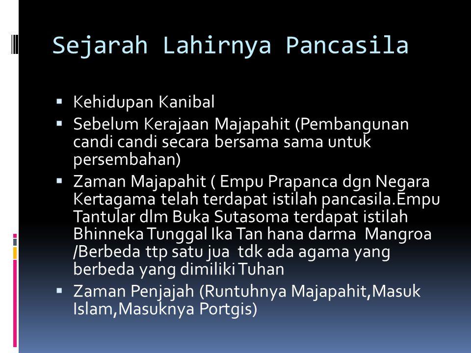 Sejarah Lahirnya Pancasila  Kehidupan Kanibal  Sebelum Kerajaan Majapahit (Pembangunan candi candi secara bersama sama untuk persembahan)  Zaman Majapahit ( Empu Prapanca dgn Negara Kertagama telah terdapat istilah pancasila.Empu Tantular dlm Buka Sutasoma terdapat istilah Bhinneka Tunggal Ika Tan hana darma Mangroa /Berbeda ttp satu jua tdk ada agama yang berbeda yang dimiliki Tuhan  Zaman Penjajah (Runtuhnya Majapahit,Masuk Islam,Masuknya Portgis)