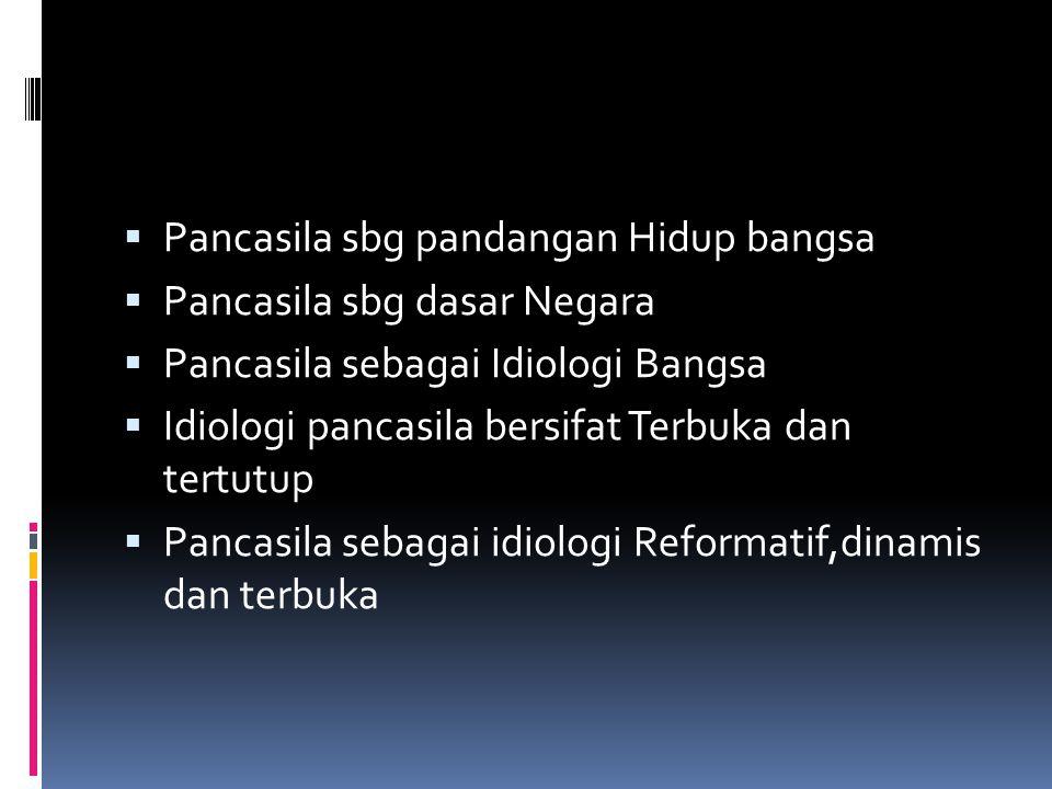  Pancasila sbg pandangan Hidup bangsa  Pancasila sbg dasar Negara  Pancasila sebagai Idiologi Bangsa  Idiologi pancasila bersifat Terbuka dan tertutup  Pancasila sebagai idiologi Reformatif,dinamis dan terbuka