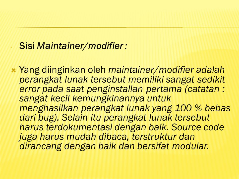 - Sisi Maintainer/modifier :  Yang diinginkan oleh maintainer/modifier adalah perangkat lunak tersebut memiliki sangat sedikit error pada saat penginstallan pertama (catatan : sangat kecil kemungkinannya untuk menghasilkan perangkat lunak yang 100 % bebas dari bug).
