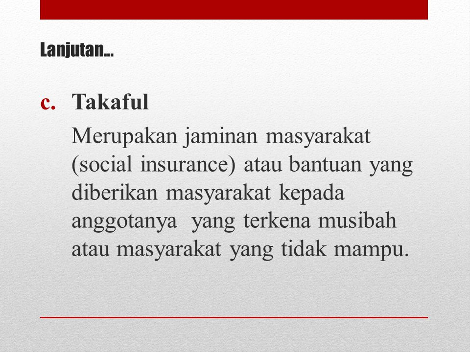 c.Takaful Merupakan jaminan masyarakat (social insurance) atau bantuan yang diberikan masyarakat kepada anggotanya yang terkena musibah atau masyaraka