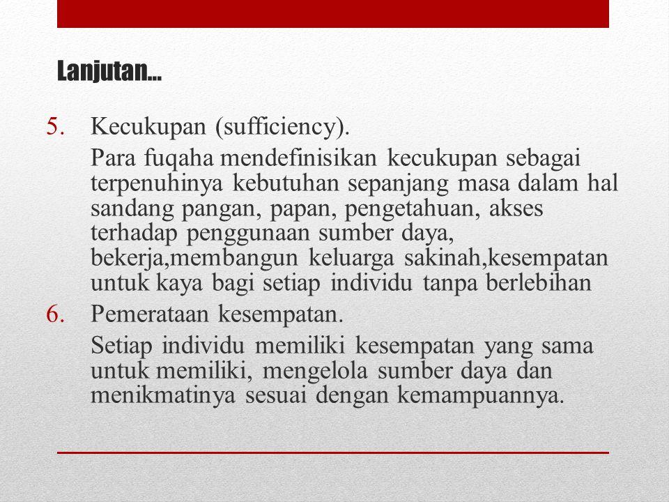 5.Kecukupan (sufficiency). Para fuqaha mendefinisikan kecukupan sebagai terpenuhinya kebutuhan sepanjang masa dalam hal sandang pangan, papan, pengeta