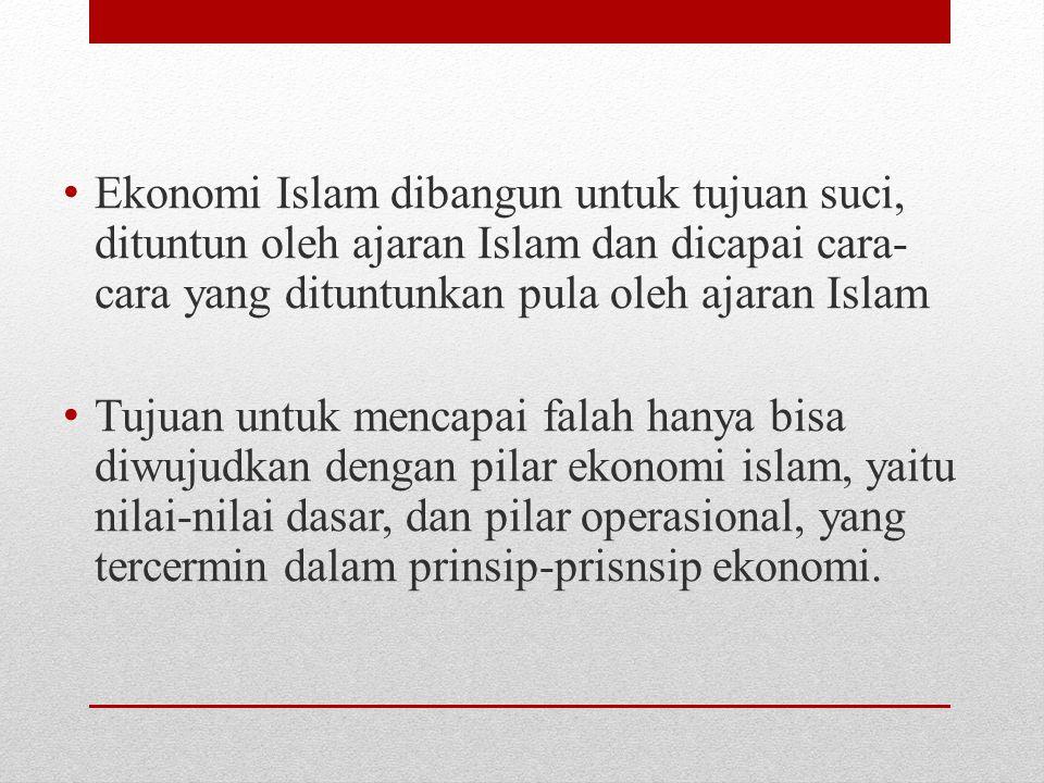 Ekonomi Islam dibangun untuk tujuan suci, dituntun oleh ajaran Islam dan dicapai cara- cara yang dituntunkan pula oleh ajaran Islam Tujuan untuk menca