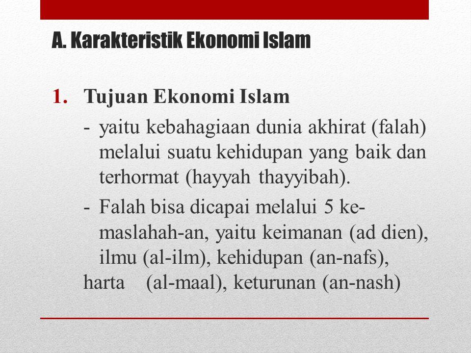 A. Karakteristik Ekonomi Islam 1.Tujuan Ekonomi Islam -yaitu kebahagiaan dunia akhirat (falah) melalui suatu kehidupan yang baik dan terhormat (hayyah