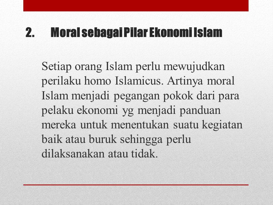 2.Moral sebagai Pilar Ekonomi Islam Setiap orang Islam perlu mewujudkan perilaku homo Islamicus. Artinya moral Islam menjadi pegangan pokok dari para