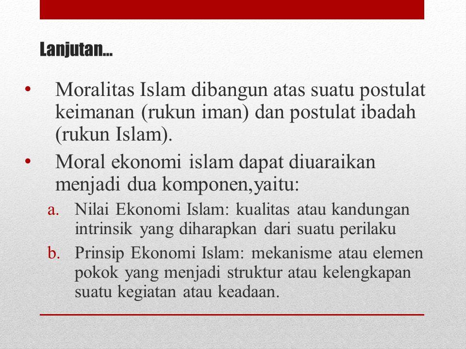 Lanjutan… Moralitas Islam dibangun atas suatu postulat keimanan (rukun iman) dan postulat ibadah (rukun Islam). Moral ekonomi islam dapat diuaraikan m