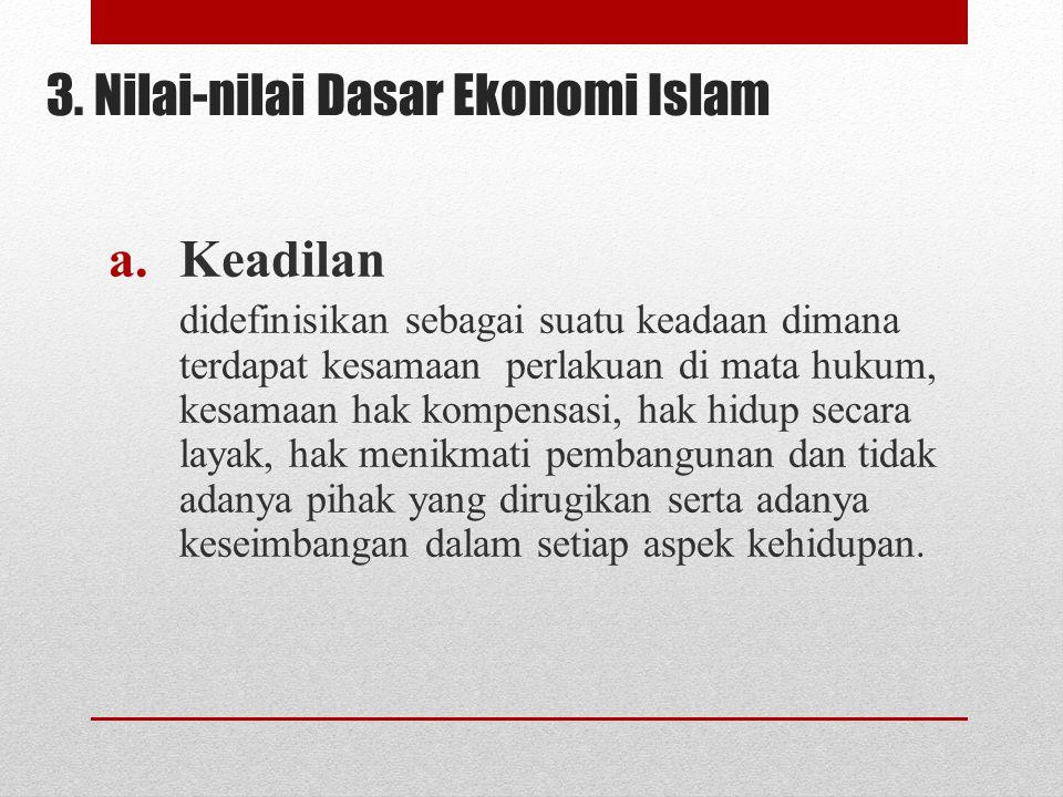 3. Nilai-nilai Dasar Ekonomi Islam a.Keadilan didefinisikan sebagai suatu keadaan dimana terdapat kesamaan perlakuan di mata hukum, kesamaan hak kompe