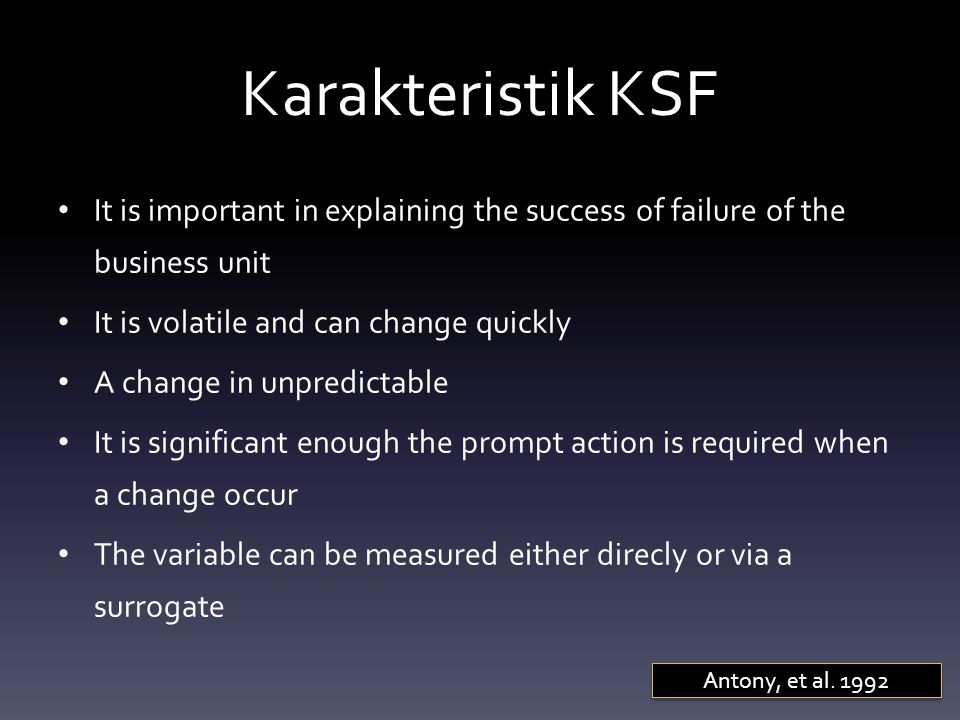 Karakteristik KSF It is important in explaining the success of failure of the business unit It is volatile and can change quickly A change in unpredictable It is significant enough the prompt action is required when a change occur The variable can be measured either direcly or via a surrogate Antony, et al.