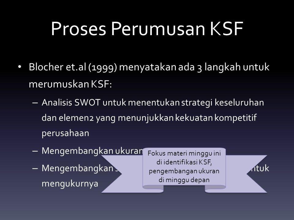 Proses Perumusan KSF Blocher et.al (1999) menyatakan ada 3 langkah untuk merumuskan KSF: – Analisis SWOT untuk menentukan strategi keseluruhan dan elemen2 yang menunjukkan kekuatan kompetitif perusahaan – Mengembangkan ukuran – Mengembangkan sistem informasi biaya strategik untuk mengukurnya Fokus materi minggu ini di identifikasi KSF, pengembangan ukuran di minggu depan