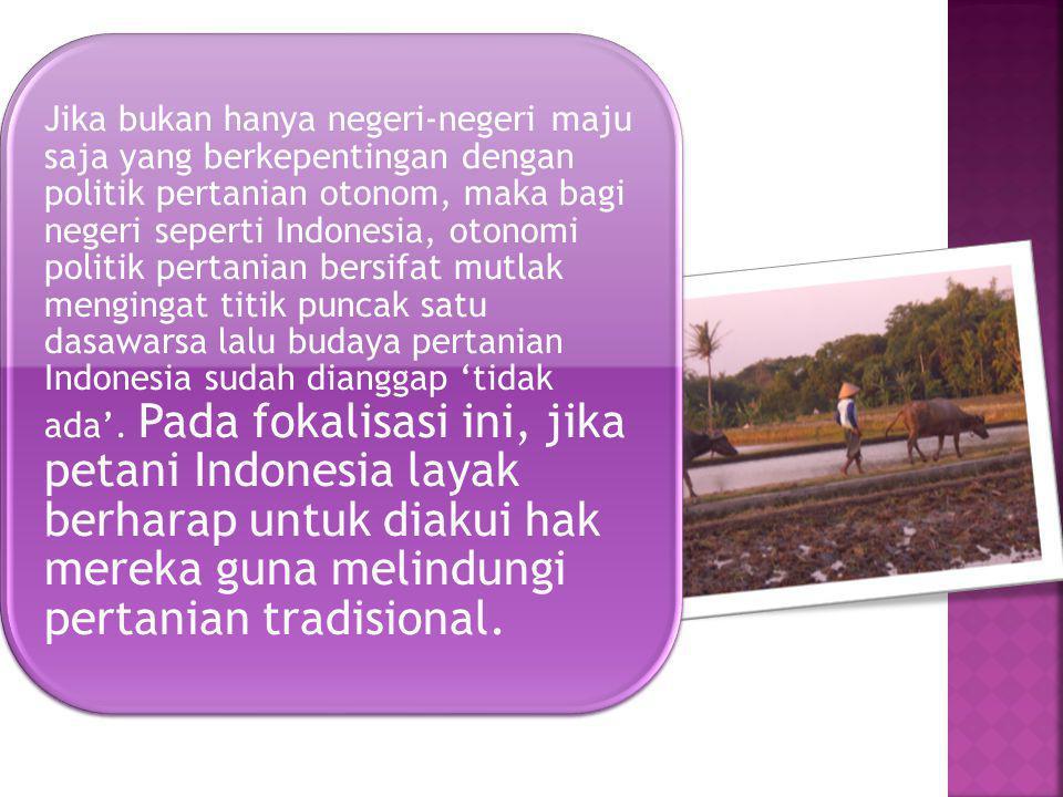 Jika bukan hanya negeri-negeri maju saja yang berkepentingan dengan politik pertanian otonom, maka bagi negeri seperti Indonesia, otonomi politik pertanian bersifat mutlak mengingat titik puncak satu dasawarsa lalu budaya pertanian Indonesia sudah dianggap 'tidak ada'.