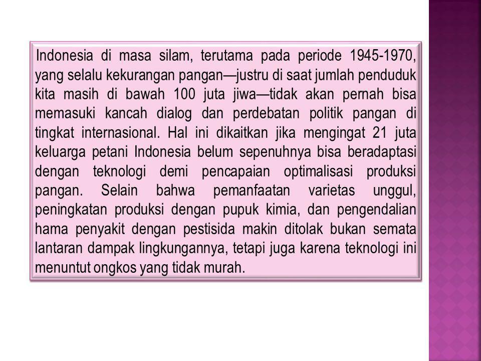 Indonesia di masa silam, terutama pada periode 1945-1970, yang selalu kekurangan pangan—justru di saat jumlah penduduk kita masih di bawah 100 juta jiwa—tidak akan pernah bisa memasuki kancah dialog dan perdebatan politik pangan di tingkat internasional.