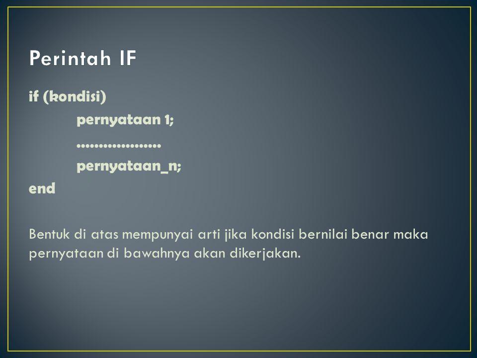 if (kondisi) pernyataan 1;................... pernyataan_n; end Bentuk di atas mempunyai arti jika kondisi bernilai benar maka pernyataan di bawahnya