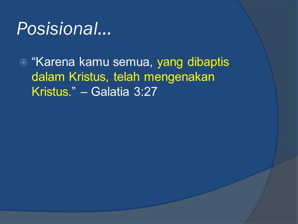 """Posisional…  """"Karena kamu semua, yang dibaptis dalam Kristus, telah mengenakan Kristus."""" – Galatia 3:27"""