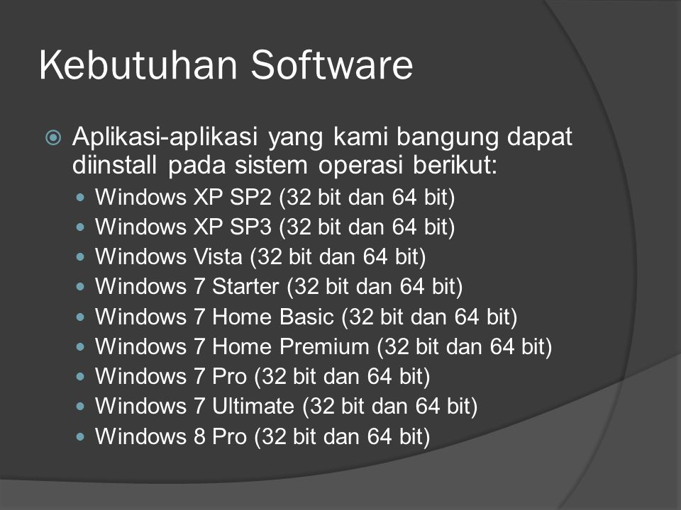 Kebutuhan Software  Aplikasi-aplikasi yang kami bangung dapat diinstall pada sistem operasi berikut: Windows XP SP2 (32 bit dan 64 bit) Windows XP SP3 (32 bit dan 64 bit) Windows Vista (32 bit dan 64 bit) Windows 7 Starter (32 bit dan 64 bit) Windows 7 Home Basic (32 bit dan 64 bit) Windows 7 Home Premium (32 bit dan 64 bit) Windows 7 Pro (32 bit dan 64 bit) Windows 7 Ultimate (32 bit dan 64 bit) Windows 8 Pro (32 bit dan 64 bit)